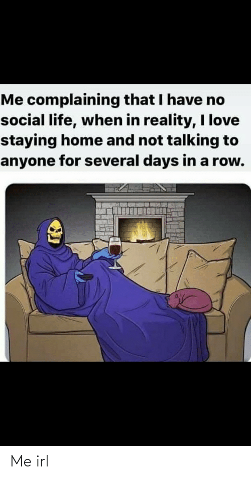 Staying Home: Me complaining that I have no  social life, when in reality, I love  staying home and not talking to  anyone for several days in a row. Me irl