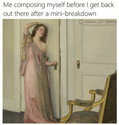 Memes, Classical Art, and Back: Me composing myself before I get back  out there after a mini-breakdown  CLASSIC ALAT MEMES  acebook.com/classicalartmemes