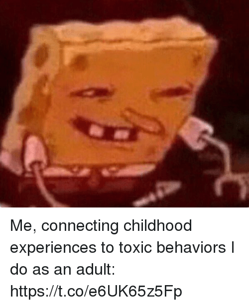 Funny, Adult, and Toxic: Me, connecting childhood experiences to toxic behaviors I do as an adult: https://t.co/e6UK65z5Fp