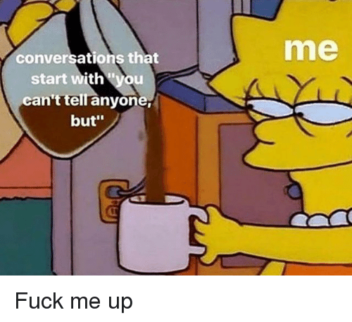 """Fuck, Dank Memes, and You: me  conversations that  start with '""""you  can't tell anyone  but' Fuck me up"""