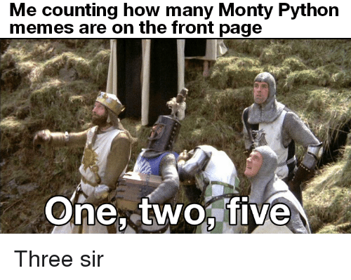 monty python: Me counting how many Monty Python  memes are on the front page  One, twofive Three sir