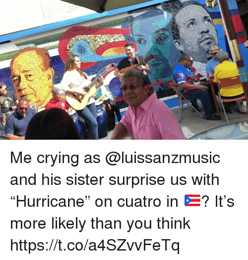 """Crying, Memes, and 🤖: Me crying as @luissanzmusic and his sister surprise us with """"Hurricane"""" on cuatro in 🇵🇷? It's more likely than you think https://t.co/a4SZvvFeTq"""
