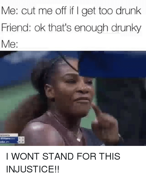 injustice: Me: cut me off if I get too drunk  Friend: ok that's enough drunky  Me:  plaahip  Willams  akaJP I WONT STAND FOR THIS INJUSTICE!!
