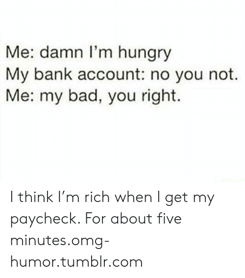 Bad, Hungry, and Omg: Me: damn l'm hungry  My bank account: no you not.  Me: my bad, you right. I think I'm rich when I get my paycheck. For about five minutes.omg-humor.tumblr.com