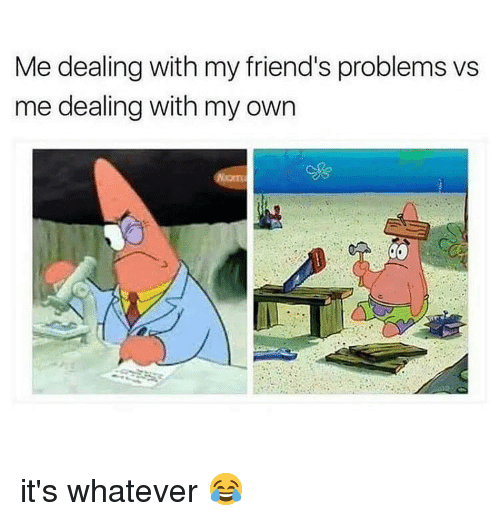 Friends, Memes, and 🤖: Me dealing with my friend's problems vs  me dealing with my own it's whatever 😂
