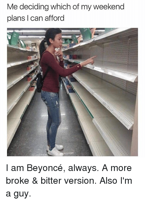 Weekend Plans: Me deciding which of my weekend  plans I can afford I am Beyoncé, always. A more broke & bitter version. Also I'm a guy.