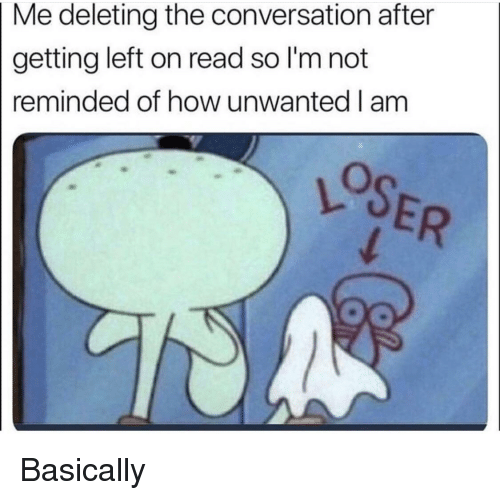 SpongeBob, How, and Read: Me deleting the conversation after  getting left on read so I'm not  reminded of how unwanted l am