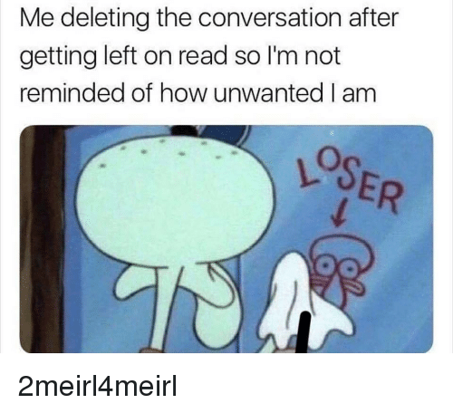 How, Read, and Loser: Me deleting the conversation after  getting left on read so I'm not  reminded of how unwanted I am  LOSER