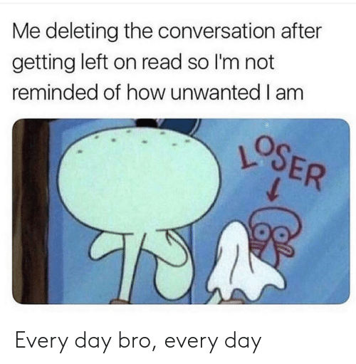 Deleting: Me deleting the conversation after  getting left on read so I'm not  reminded of how unwanted I am  OSER Every day bro, every day
