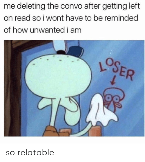 Relatable, How, and Read: me deleting the convo after getting left  on read so i wont have to be reminded  of how unwantedi am  OSER so relatable