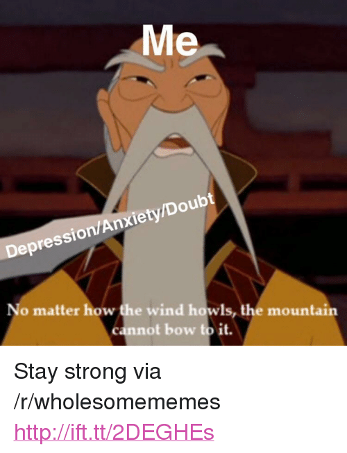 "Anxiety, Depression, and Http: Me  Depression/Anxiety/Doubt  No matter how the wind howls, the mountain  cannot bow to it. <p>Stay strong via /r/wholesomememes <a href=""http://ift.tt/2DEGHEs"">http://ift.tt/2DEGHEs</a></p>"
