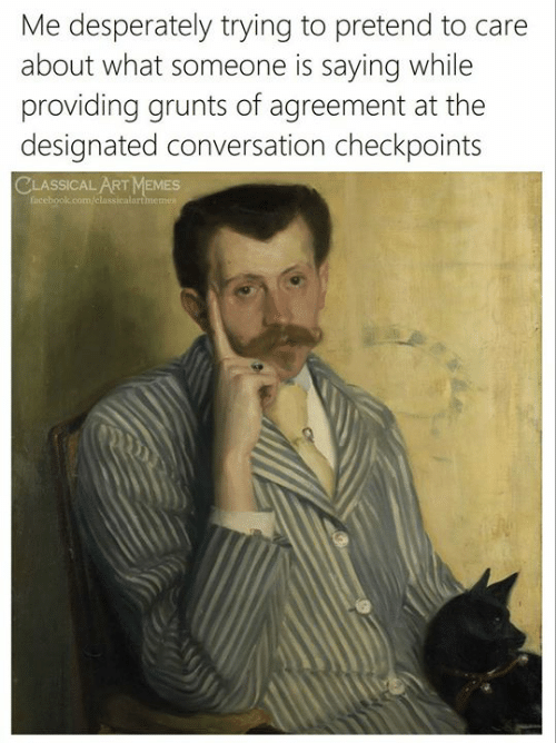 Facebook, Memes, and facebook.com: Me desperately trying to pretend to care  about what someone is sayingg while  providing grunts of agreement at the  designated conversation checkpoints  CLASSICAL ART MEMES  facebook.com/classicalartmemes
