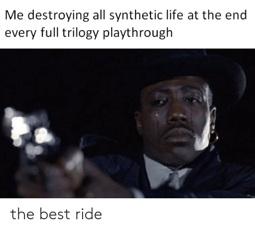 Life, Best, and All: Me destroying all synthetic life at the end  every full trilogy playthrough the best ride