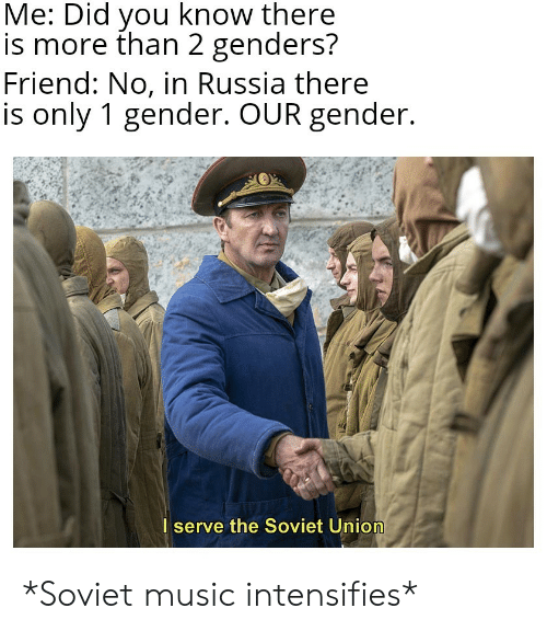 Music, Russia, and Soviet: Me: Did you know there  is more than 2 genders?  Friend: No, in Russia there  is only 1 gender. OUR gender.  I serve the Soviet Union *Soviet music intensifies*