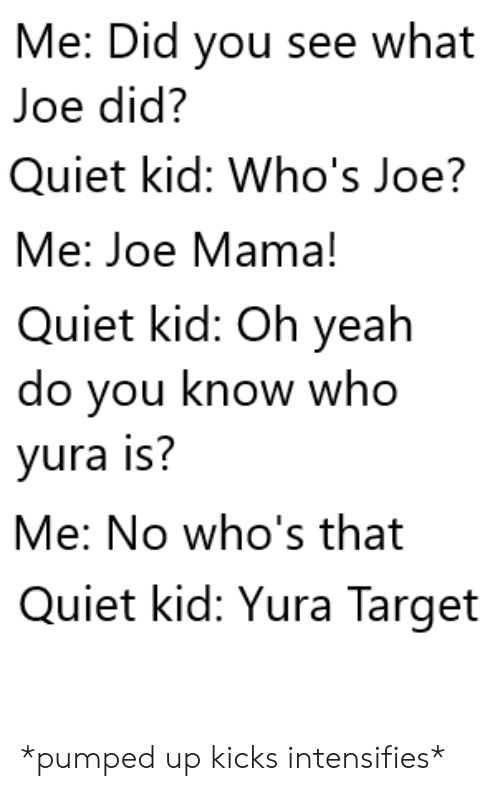 Target, Yeah, and Quiet: Me: Did you see what  Joe did?  Quiet kid: Who's Joe?  Me: Joe Mama!  Quiet kid: Oh yeah  do you know who  yura is?  Me: No who's that  Quiet kid: Yura Target *pumped up kicks intensifies*