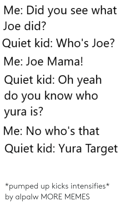 Dank, Memes, and Target: Me: Did you see what  Joe did?  Quiet kid: Who's Joe?  Me: Joe Mama!  Quiet kid: Oh yeah  do you know who  yura is?  Me: No who's that  Quiet kid: Yura Target *pumped up kicks intensifies* by alpalw MORE MEMES