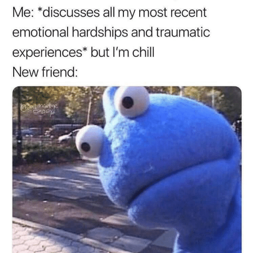 Traumatic: Me: *discusses all my most recent  emotional hardships and traumatic  experiences* but I'm chill  New friend