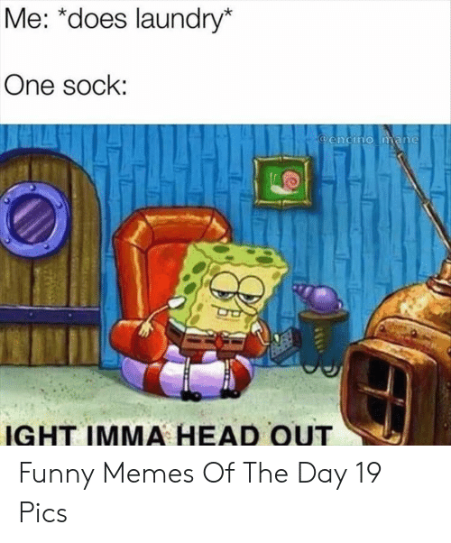 Funny, Head, and Laundry: Me: *does laundry*  One sock:  @encino mane  IGHT IMMA HEAD OUT Funny Memes Of The Day 19 Pics