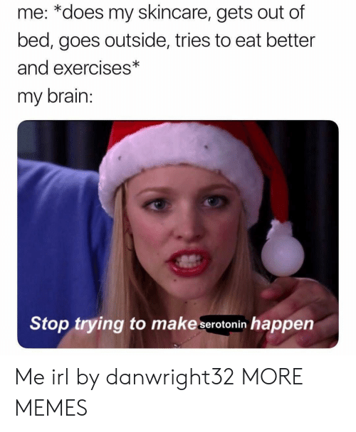 Dank, Memes, and Target: me: *does my skincare, gets out of  bed, goes outside, tries to eat better  and exercises*  my brain  Stop trying to make serotonin happen Me irl by danwright32 MORE MEMES