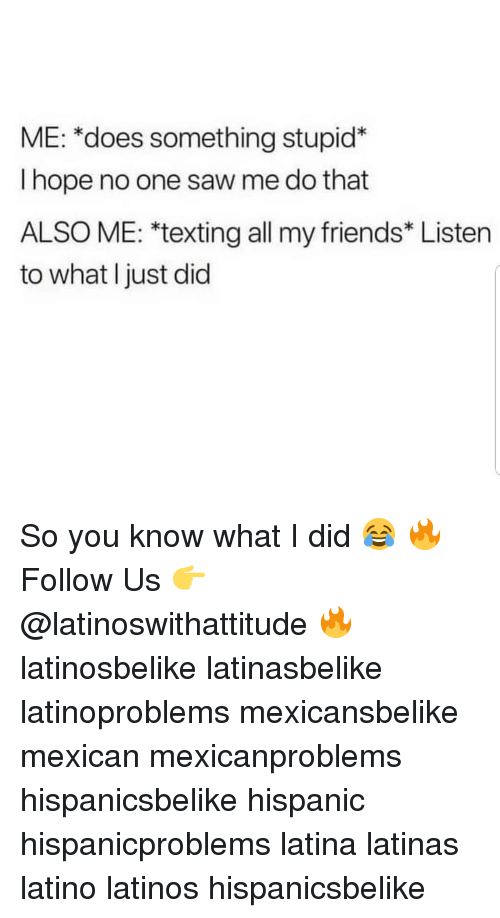 Friends, Latinos, and Memes: ME: *does something stupid*  I hope no one saw me do that  ALSO ME: *texting all my friends* Listen  to what I just did So you know what I did 😂 🔥 Follow Us 👉 @latinoswithattitude 🔥 latinosbelike latinasbelike latinoproblems mexicansbelike mexican mexicanproblems hispanicsbelike hispanic hispanicproblems latina latinas latino latinos hispanicsbelike
