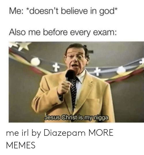 Dank, God, and Jesus: Me: *doesn't believe in god*  Also me before every exam:  Jesus Christ is my nigga me irl by Diazepam MORE MEMES