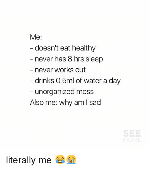 Dank, Water, and Sad: Me:  doesn't eat healthy  - never has 8 hrs sleep  never works out  drinks 0.5ml of water a day  - unorganized mess  Also me: why am I sad literally me 😂😭