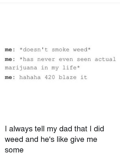 420 Blaze It: me *doesn't smoke weed  me has never even seen actual  marijuana in my life  me  hahaha 420 blaze it I always tell my dad that I did weed and he's like give me some