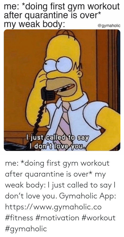 Gym: me: *doing first gym workout after quarantine is over*  my weak body: I just called to say I don't love you.  Gymaholic App: https://www.gymaholic.co  #fitness #motivation #workout #gymaholic