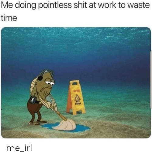 Shit, Work, and Time: Me doing pointless shit at work to waste  time  CAUTION  WET  FLOOR me_irl
