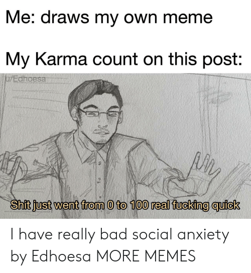 Really Bad: Me: draws my own meme  My Karma count on this post:  jarEdhoesa  Shit just went from 0 to 100 real fucking quick I have really bad social anxiety by Edhoesa MORE MEMES