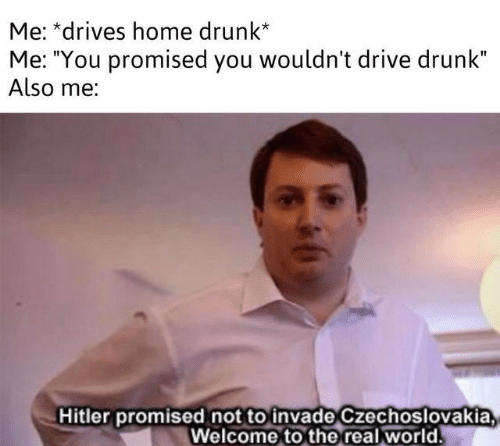 "Drunk, Drive, and Hitler: Me: *drives home drunk*  Me: ""You promised you wouldn't drive drunk""  Also me:  Hitler promised not to invade Czechoslovakia  Welcome to the real world"
