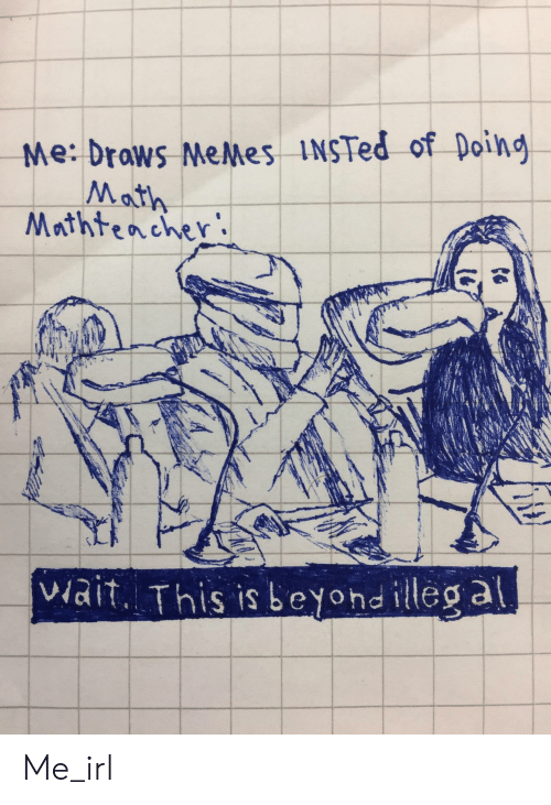 Memes, Math, and Irl: Me: drows MeMes INSTed of Doing  Math  Mrthtencher  viait. This is beyond illeg a Me_irl