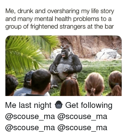 Drunk, Life, and Memes: Me, drunk and oversharing my life story  and many mental health problems to a  group of frightened strangers at the bar Me last night 🦍 Get following @scouse_ma @scouse_ma @scouse_ma @scouse_ma