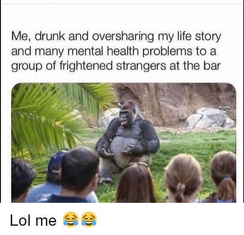 Drunk, Funny, and Life: Me, drunk and oversharing my life story  and many mental health problems to a  group of frightened strangers at the bar Lol me 😂😂