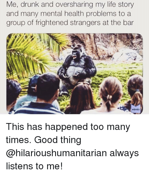 Drunk, Life, and Good: Me, drunk and oversharing my life story  and many mental health problems to a  group of frightened strangers at the bar  HEHES This has happened too many times. Good thing @hilarioushumanitarian always listens to me!