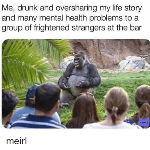 Drunk, Life, and MeIRL: Me, drunk and oversharing my life story  and many mental health problems to a  group of frightened strangers at the bar  MEHES meirl