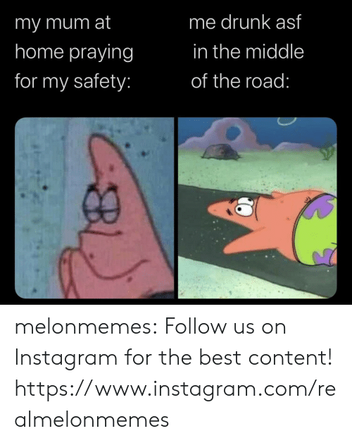 Drunk, Instagram, and Tumblr: me drunk asf  imy mum at  home praying  in the middle  for my safety:  of the road: melonmemes:  Follow us on Instagram for the best content! https://www.instagram.com/realmelonmemes