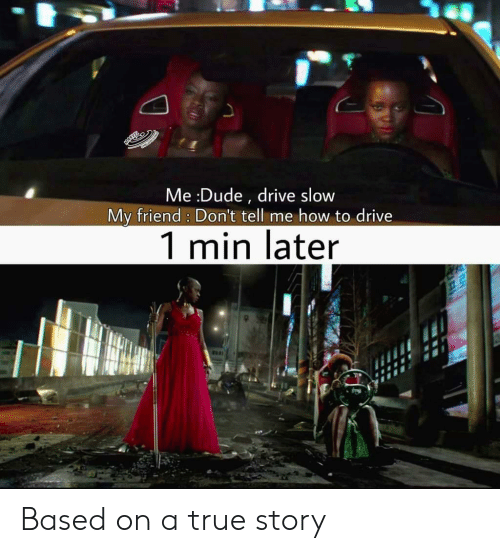 Dude, Marvel Comics, and True: Me :Dude , drive slow  My friend: Don't tell me how to drive  1 min later Based on a true story