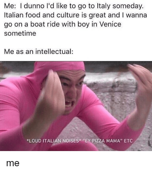 "Food, Memes, and Pizza: Me: dunno l'd like to go to Italy someday.  Italian food and culture is great and I wanna  go on a boat ride with boy in Venice  sometime  Me as an intellectual:  *LOUD ITALIAN NOISES EY PIZZA MAMA"" ETC me"