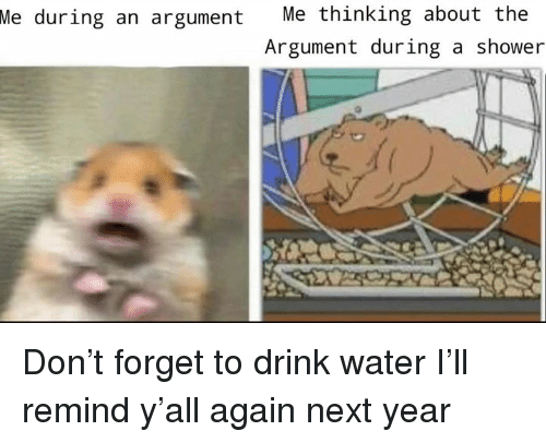 Shower, Water, and Dank Memes: Me  during an argument Me thinking about the  Argument during a shower Don't forget to drink water  I'll remind y'all again next year