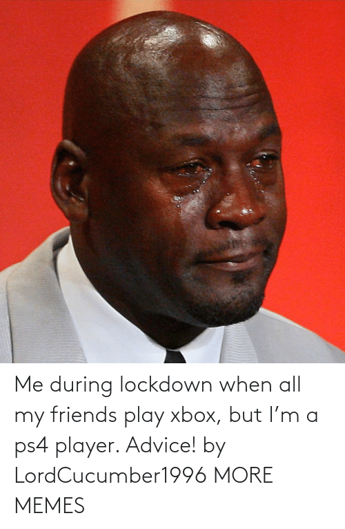 player: Me during lockdown when all my friends play xbox, but I'm a ps4 player. Advice! by LordCucumber1996 MORE MEMES