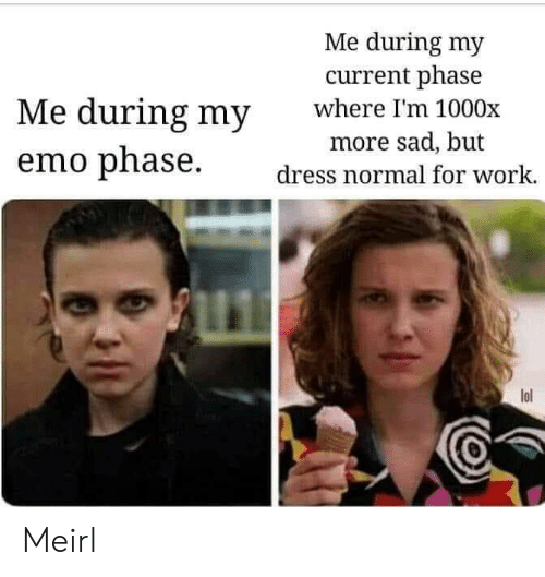 Emo: Me during my  current phase  where I'm 1000x  Me during my  more sad, but  emo phase  dress normal for work.  lol Meirl