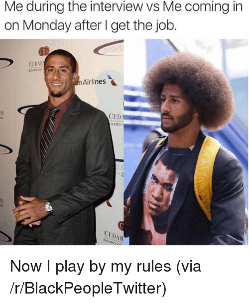cedar: Me during the interview vs Me coming in  on Monday after I get the job  CEDAR  Airlines  AL  CED  OARD  CEDAR  OAR <p>Now I play by my rules (via /r/BlackPeopleTwitter)</p>