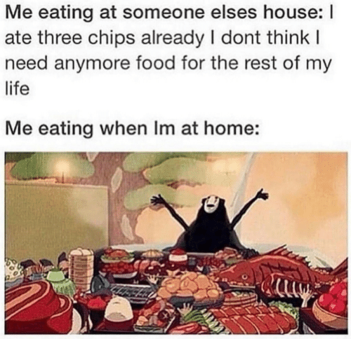 Food, Life, and Home: Me eating at someone elses house: I  ate three chips already I dont think I  need anymore food for the rest of my  life  Me eating when Im at home: