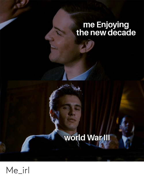 decade: me Enjoying  the new decade  world War III Me_irl