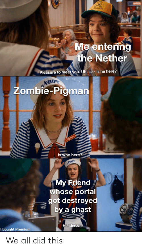 Portal, Zombie, and Got: Me entering  the Nether  Pleasure to meet you. Uh, is-- is he here?  AHIOS  Zombie-Pigman  Robin  Is who here?  AHOY  My Friend  whose portal  got destroyed  by a ghast  Henderson.  I bought Premium We all did this