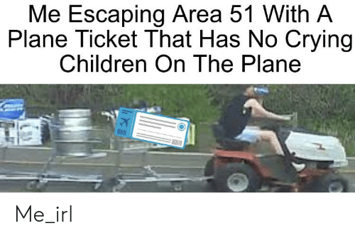 Children, Crying, and Irl: Me Escaping Area 51 With A  Plane Ticket That Has No Crying  Children On The Plane Me_irl