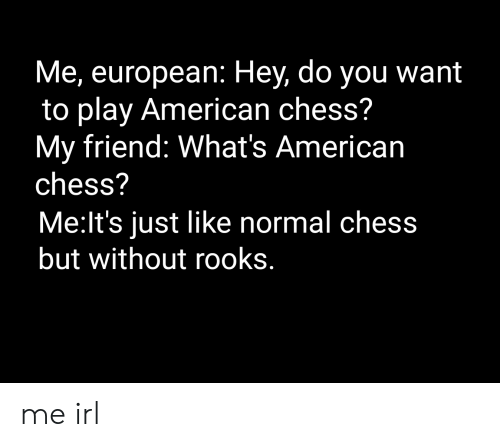 American, Chess, and Irl: Me, european: Hey, do you want  to play American chess?  My friend: What's American  chess?  Me:lt's just like normal chess  but without rooks. me irl