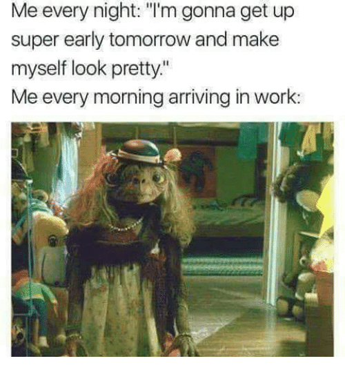 """Memes, Work, and Tomorrow: Me every night: """"I'm gonna get up  super early tomorrow and make  myself look pretty""""  Me every morning arriving in work"""