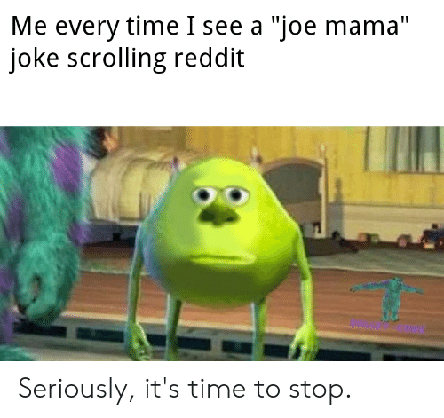 """Reddit, Time, and Dank Memes: Me every time I see a """"joe mama""""  joke scrolling reddit Seriously, it's time to stop."""
